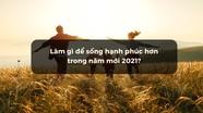 Làm gì để sống hạnh phúc hơn trong năm mới 2021?