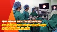 Bệnh viện Đa khoa TP. Vinh làm chủ kỹ thuật nội soi tán sỏi thận laser bằng ống soi mềm