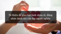 Từ thiện để gieo hạt lành nhân ái, đừng nhân danh mà răn dạy người nghèo