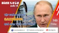 Tập đoàn khí đốt Gazprom: Quả đấm thép của Putin