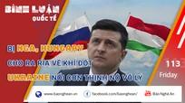 Bị Nga, Hungary cho ra rìa về khí đốt, Ukraine nổi cơn thịnh nộ vô lý