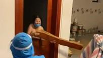 Video: Khởi tố người phụ nữ không chịu đi cách ly, ném đồ, chửi bới lực lượng chức năng