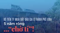 Bỏ tiền tỷ mua đất đấu giá ở Thành phố Vinh: 5 năm ròng... 'chờ tí'!