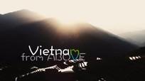 Clip 'Việt Nam từ trên cao' tuyệt đẹp và đầy cảm xúc