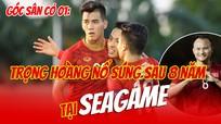 Góc sân cỏ 01: Trọng Hoàng 'nổ súng' sau 8 năm tại SEA Games