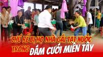 Chú rể bị họ nhà gái tạt nước trong đám cưới miền Tây Nghệ An