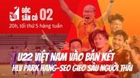 Góc sân cỏ 02: U22 Việt Nam vào bán kết SEA Games, HLV Park Hang-seo 'gieo sầu' người Thái