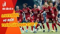 Liverpool sẽ vô địch trên sân Man City đêm nay?
