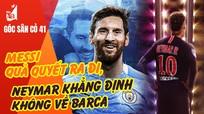 Messi quả quyết ra đi; Neymar khẳng định không về Barca