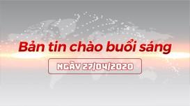 Bản tin chào buổi sáng ngày 27/04/2020