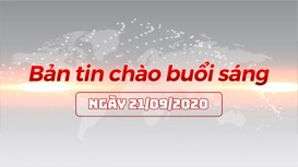Bản tin chào buổi sáng ngày 21/09/2020