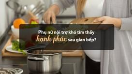 Phụ nữ nội trợ khó tìm thấy hạnh phúc sau gian bếp?