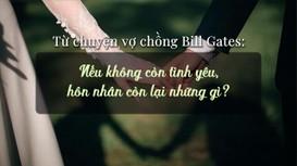 Từ chuyện vợ chồng Bill Gates ly hôn: Nếu hết yêu, hôn nhân còn lại những gì?