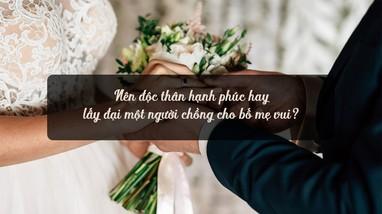 Nên độc thân hạnh phúc hay lấy đại một người chồng cho bố mẹ vui?