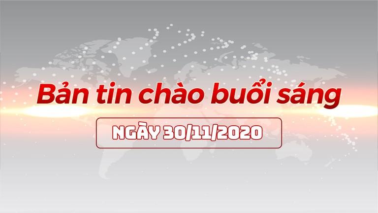 Bản tin chào buổi sáng ngày 30/11/2020