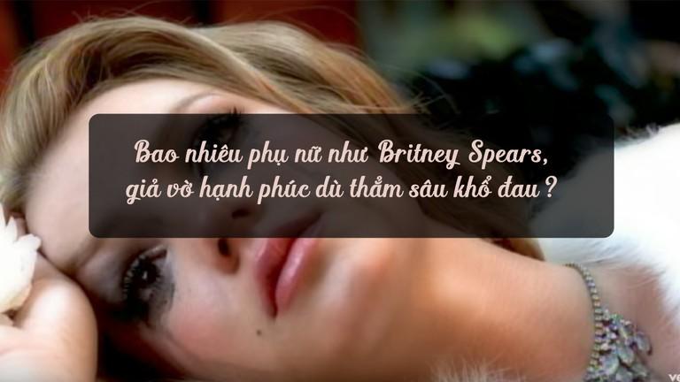 Bao nhiêu phụ nữ như Britney Spears, giả vờ hạnh phúc dù thẳm sâu khổ đau?