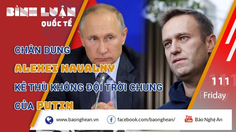 Chân dung Alexei Navalny: Kẻ thù không đội trời chung của Putin