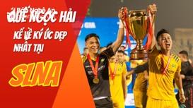 Trung vệ Quế Ngọc Hải tiết lộ ký ức đẹp nhất cùng đội bóng quê hương SLNA